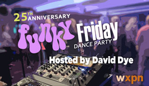 WXPN PRESENTS 25TH ANNIVERSARY OF FUNKY FRIDAY (or in our case, SATURDAY)